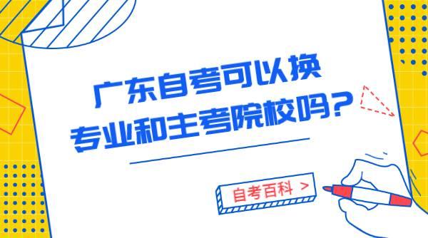 广东自考可以换专业和主考院校吗?