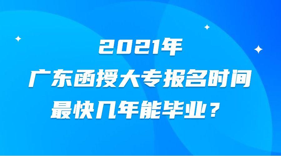 2021年广东函授大专报名时间,最快几年能毕业?