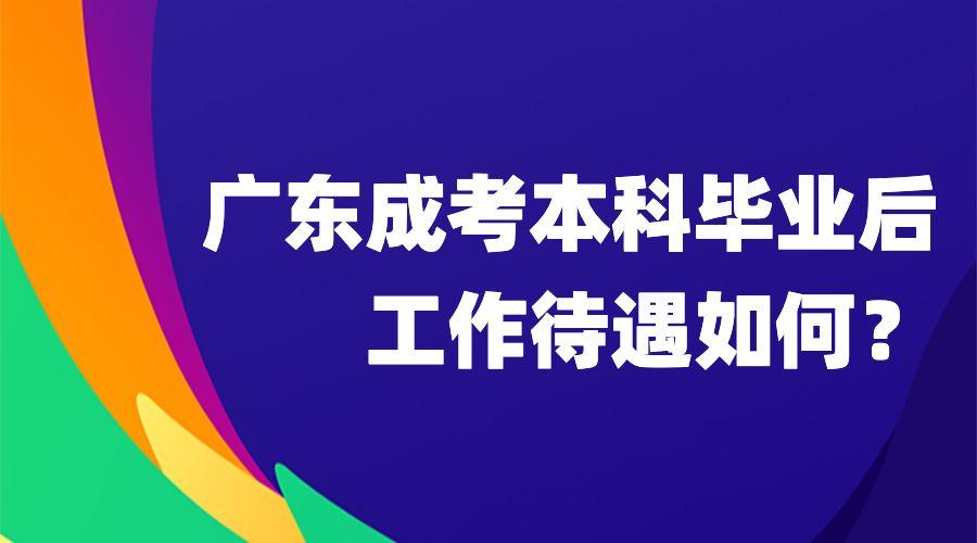 广东成考本科毕业后工作待遇如何