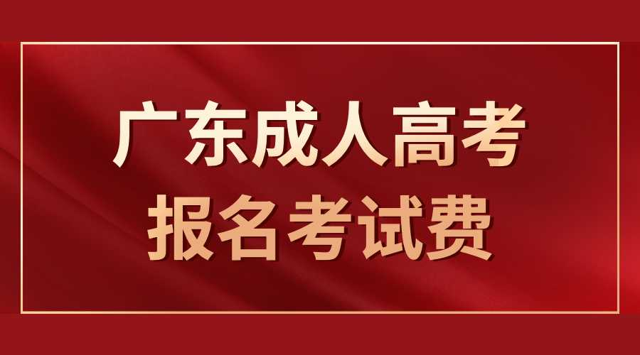 广东成人高考报名考试费